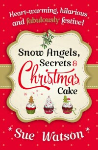 Snow Angels Secrets and Christmas Cake by Sue Watson- a Hilarious and Heartwarming Holiday Tale