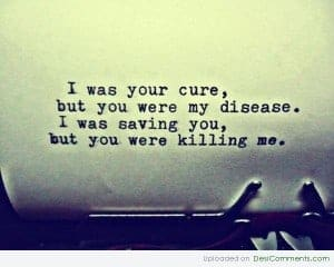 I was your cure but you were my disease.