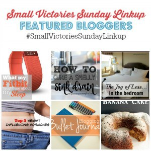 Small Victories Sunday Linkup 90 Featured Bloggers: One Important Lesson Learned From My Fitbit from Blissfully Simplified, How to Clean a Smelly Sink Drain from Morgan Manages Mommyhood, The Joy of Less...in the Bedroom by Setting my Intention; Top 3 Weight Influencing Hormones from Oh My Heartsie Girl; Blogging Bullet Journal from Krafty Owl; Applesauce Banana Cake from The Country Chic Cottage