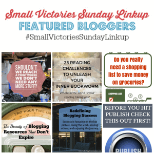 Small Victories Sunday Linkup 91 Featured Bloggers: Shouldn't We Reach A Point Where We Don't Need Any more Stuff by Simply Save, 25 Reading Challenges to Unleash Your Inner Bookworm by Mom's Small Victories, Do You really Need a Shopping List to Save Money on Groceries by a Budget Friendly Life, The Beauty of Blogging Resources that Don't Expire by Earning & Saving with Sarah Fuller, Redefining Blogging Success by Coffee Shop Conversations & Before You Hit Publish, Check this out FIRST by Tidbits of Experience