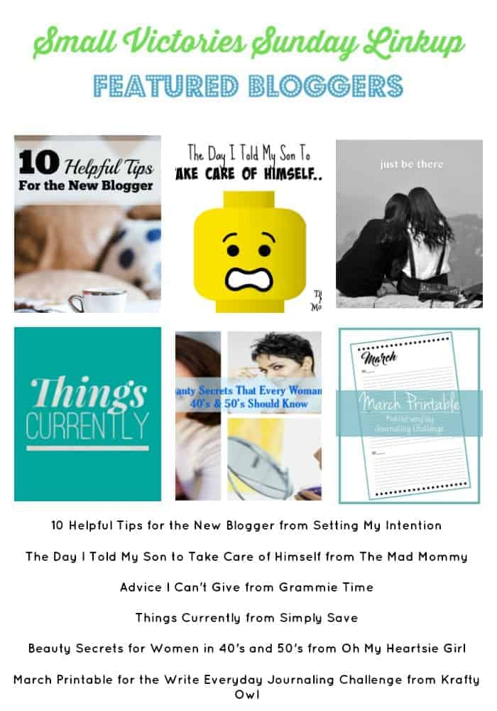 Small Victories Sunday Linkup 92 Featured Bloggers: 10 Helpful Tips for the New Blogger from Setting My Intention, The Day I Told My Son to Take Care of Himself from The Mad Mommy, Advice I Can't Give from Grammie Time, Things Currently from Simply Save, Beauty Secrets for Women in 40's and 50's from Oh My Heartsie Girl, March Printable for the Write Everyday Journaling Challenge from Krafty Owl