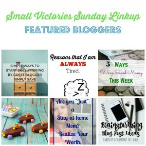 "Small Victories Sunday Linkup 93 Featured Bloggers: Simply Ways to Start Decluttering by Guest Blogger Simply Save at Mom's Small Victories, Reasons that I am Always Tired by The Mad Mommy, 5 Ways We Saved Money this Week by Medium Sized Family, Easter Bunny Racers by My Ideas, Thoughts and Ramblings, Are You ""Just"" a Stay-at-Home Mom? Realize Your Worth by Practical by Default and Brainstorming Blog Post Ideas by Morgan Manages Mommyhood."