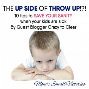 The Up Side of Throw Up: 10 Tips to SAVE your SANITY when your kids are sick by Guest Blogger Crazy to Clear.