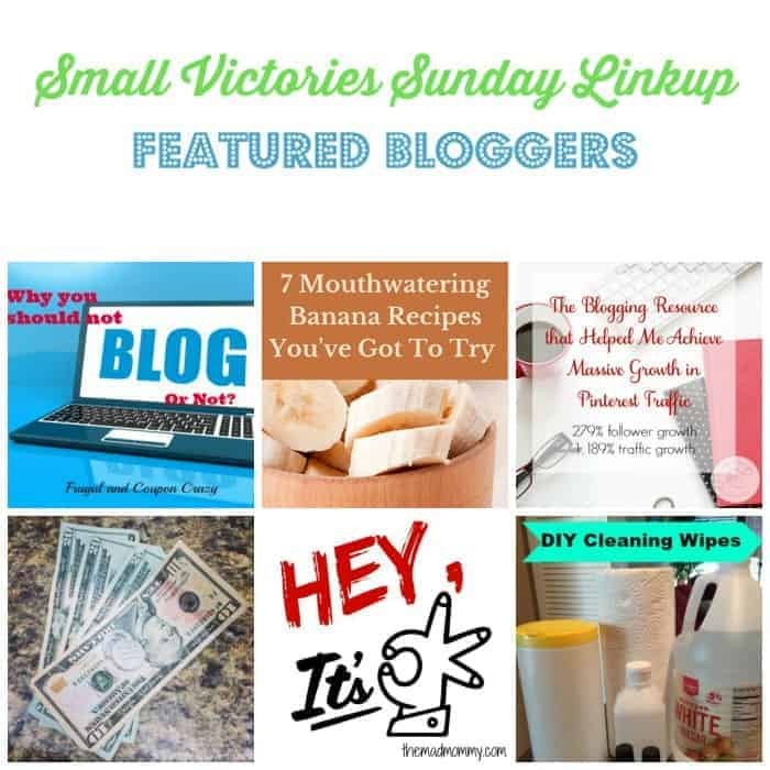 Small Victories Sunday Linkup 104 Featured Bloggers: Why Not to be a Full Time Blogger by Frugal & Coupon Crazy, 7 Mouthwaterning Banana Recipes from Tidbits of Experience, How I Achieved MASSIVE Pinterest Growth from Mom's Small Victories, How Would You Spend $1,000 by Simply Save, Hey, IT's OK by The Mad Mommy and DIY Cleaning wipes by Daily Momtivity.