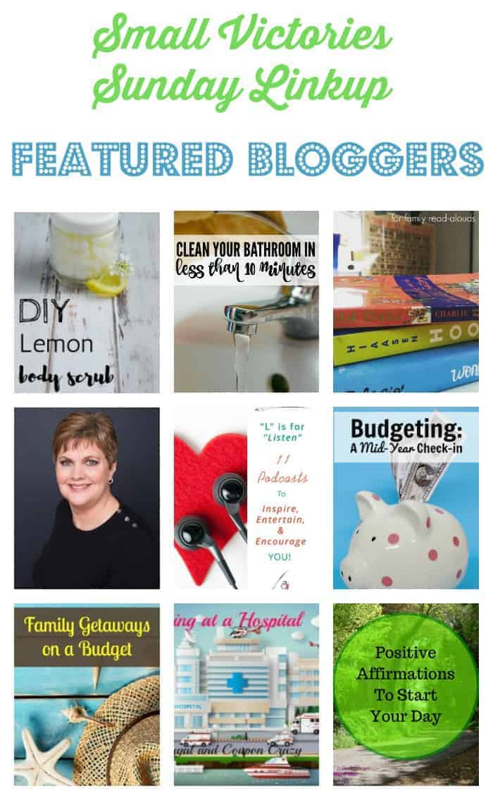 Small Victories Sunday Linkup 108 Featured Bloggers: Lemon Body Scrub DIY from Little House Living, Clean Your Bathroom in Less than 10 Minutes from Morgan Manages Mommyhood, Best Books for Family Read-alouds from Teach Mama, Connect with My Side of 50 from Grammie Time, 11 Podcasts to Inspire, Entertain and Encourage You from The Art of Why Not, Budgeting: A Mid Year Check In from Setting My Intention, Family Getaways on a Budget from Sharing Life's Moments, 10 Things to Take With You when Visiting a Hospital from Midwest Lady and 5 Positive Affirmations to Start Your Day from Divas with a Purpose