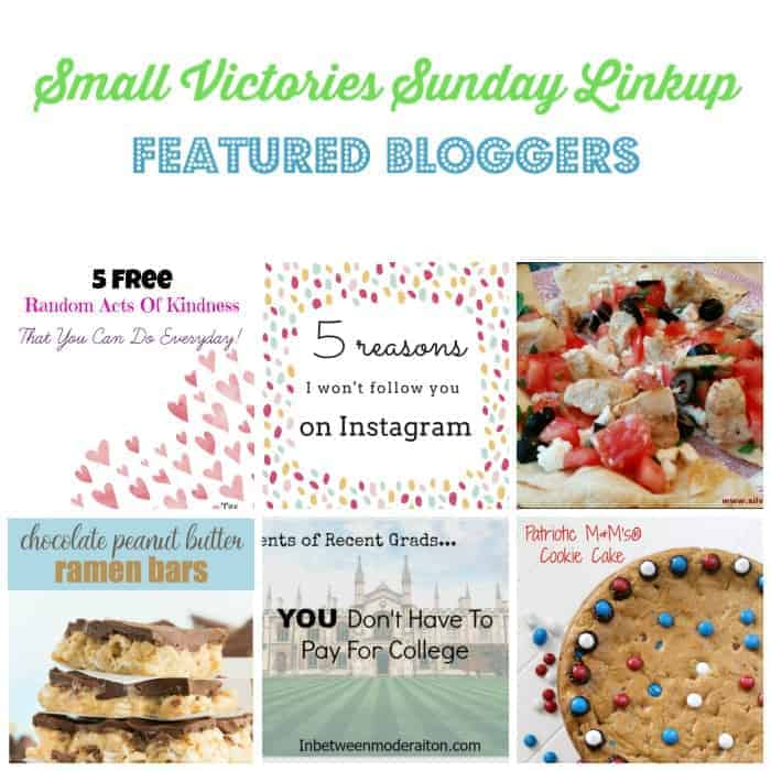Small Victories Sunday Linkup 106 Featured Bloggers: 5 Random Acts of Kindness You Can do Everyday from The Mad Mommy, 5 Reasons I'm Not Following You on Instagram from Morgan Manages Mommyhood, Chicken Feta Tostadas from Silver Foodie, Chocolate Peanut Butter Ramen Bars from Simply Stacie, Parents You Don't Need to Pay for College from In Moderation and Patriotic M&M Cookie Cake from Views from the Ville