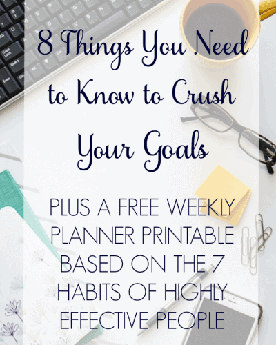 8 Things You Need to Know to Crush Your Goals + Free Weekly Planner Printable Based on the 7 Habits of Highly Effective People