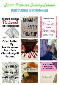 Small Victories Sunday Linkup 117 Featured Bloggers: The Key to Unlocking Pinterest Traffic for your Blog from Morgan Manages Mommyhood, Blogging Safety Concerns from The SITS Girls, Top 13 Ways to Promote Your Amazing Post from Pineapple and Main, Death by Chocolate Cake from Marilyn's Treats, Open Letter to my Practitioners from One Chronically Ill Patient, Newly Diagnosed with Ehlers-Danlos Syndrome from Only in This Head, Really, I'm Just Like You from Journey of the Word, August Net Worth from Burke Does, Blog Income Report, July 2016 from Country Life, City Wife, and How to Train Yourself to be Productive from A Life in Practice