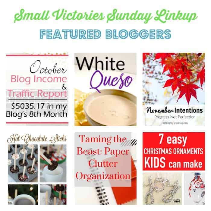 Small Victories Sunday Linkup 128 Featured Bloggers: Blog Income & Traffic Report October 2016 from Carly on Purpose, Simple 5 Ingredient Recipe for White Cheese Dip from Little House Living, November Intentions from Setting My Intention, Hot Chocolate Sticks from Gluesticks Blog, Taming the Best: Paper Clutter Organization from The Professional Mom Project, 7 Easy Christmas Ornaments Kids Can Make from Your Vibrant Family