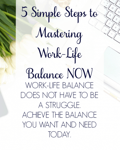 5 Simple Steps to Mastering Work Life Balance NOW