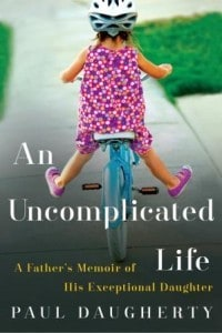 An Uncomplicated Life by Paul Daugherty. Beautifully written memoir of raising daughter Jillian, born with Down Syndrome to lead an exceptional, joyful life.