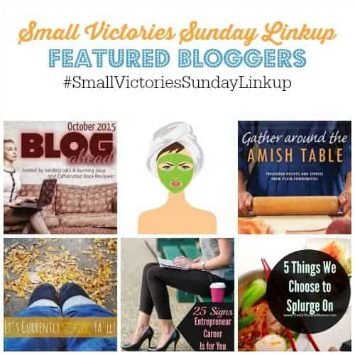 Small Victories Sunday Linkup 71 Featured Bloggers: Oct 2015 Blog Ahead Challenge by Mom's Small Victories, Tips for Fall Skin by Grammie Time, Gather Around the Amish Table book review by Create with Joy, Currently Fall, Y'All by The Mad Mommy, 25 Signs an Entrepreneur Career is for You by Financially Wise on Heels and 5 Things We Chose to Splurge On by The Orthodox Mama