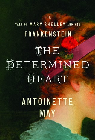 The Determined Heart: The Tale of Mary Shelley and her Frankenstein by Antoinette May