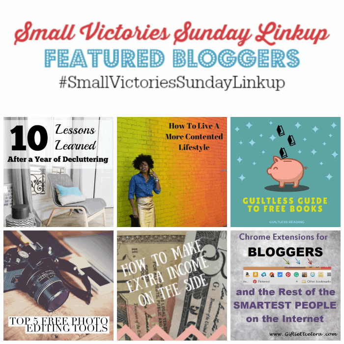 Small Victories Sunday Linkup 87 Featured Bloggers: 10 Lessons Learned After a Year of Decluttering from Setting my Intention, How to Live a More Contented Lifestyle from Divas with a Purpose, Guiltless Guide to Free Books from Guiltless Reader, Top 5 Photo Editing Tools from Simply Save, How to Earn Extra Income on the Side by The Tightwad Teacher and Chrome Extensions for Bloggers from Giftie Etcetera