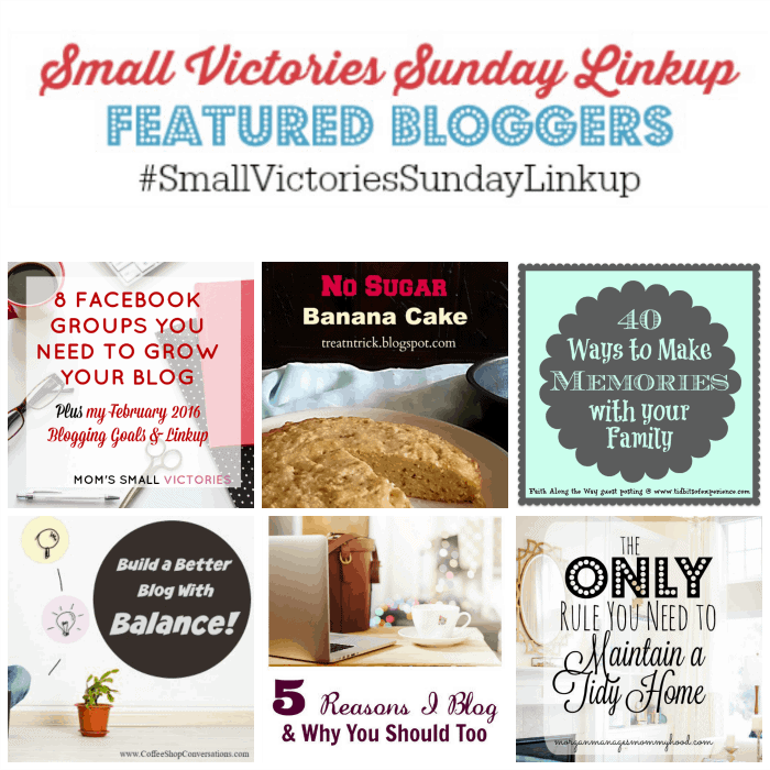 Small Victories Sunday 89 Featured Bloggers: 8 Facebook Groups You Need to Grow Your Blog from Mom's Small Victories, No Sugar Banana Cake from Treat and Trick, 40 Ways to Make Memories with your Family from Tidbits of Experience, How to Build a Better Blog by Finding Balance from Jed & Jen's Coffee Shop Conversations, 5 Reasons I Blog & Why You Should Too from Setting my Intention and The Only Rule You Need To Maintain a Tidy Home from Morgan Manages Mommyhood