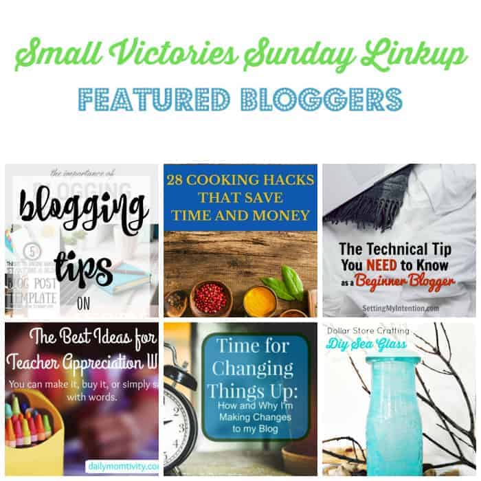 Small Victories Sunday Linkup 100 Featured Bloggers: Blogging tips from Morgan Manages Mommyhood, 28 Cleaning Hacks that Save Time and Money from Tidbits of Experience, The Technical Tip You Need to Know as a Beginner Blogger from Setting My Intention, The Best Ideas for Teacher Appreciation Week from Daily Momtivity, Time for Changing Things Up on My blog from Our Unschooling Journey and DIY Sea Glass Craft from The Homespun Hydrangea