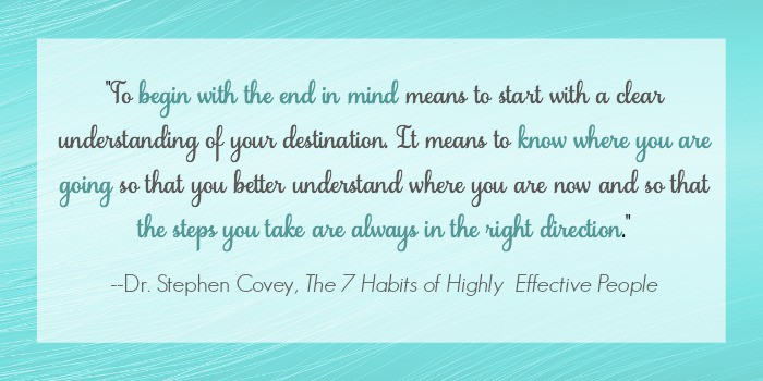 Begin with the end in mind so that the steps you take are always in the right direction. Excerpt of quote from Dr. Stephen Covey in The 7 Habits of Highly Effective People.