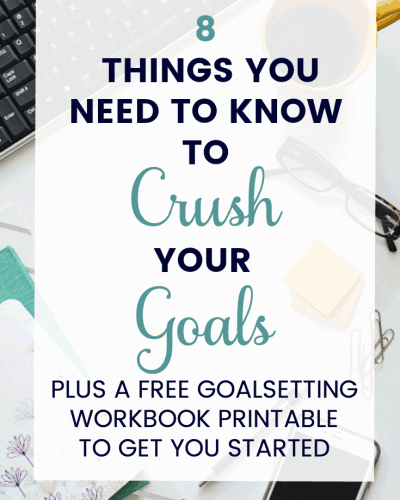 8 Things You Need to Know to Crush Your Goals + FREE Goal Setting Workbook