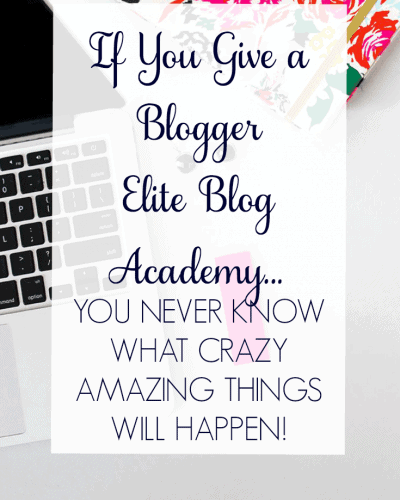 If You Give a Blogger Elite Blog Academy…You Never Know What Crazy Amazing Things Will Happen!