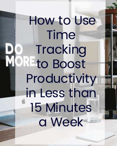 How to Use Time Tracking to Boost Your Productivity in Less than 15 minutes a week